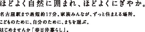 ほどよく自然に囲まれ、ほどよくにぎやか。名古屋駅まで最短約17分。家族みんなが、ずっと住まえる場所。こどものために、自分のために、まちを選ぶ。はじめませんか「春日井暮らし」。